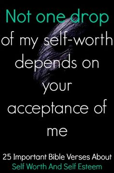 Not one drop of my self-worth depends on your acceptance of me. Check out 25 Important Bible Verses About Self Worth And Self Esteem