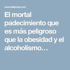 El mortal padecimiento que es más peligroso que la obesidad y el alcoholismo…
