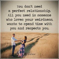 You don't need a perfect relationship. All you need is someone who loves your weirdness, wants to spend time with you and respects you. Power of.positivity