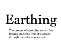 Earthing, -n: The process of absorbing Earth's free flowing electrons from its surface through the soles of ones feet.   Haha lots of grammatical errors in the image but oh well. :P