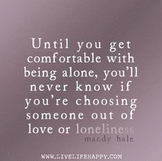"""""""Until you get comfortable with being alone, you'll never know if you're choosing someone out of love or loneliness."""" -Mandy Hale"""