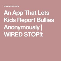 t is an app thats lets students anonymously report instances of bullying, and it's gaining ground in schools across the country. Stop Bullying, Anti Bullying, Bullies, App, Let It Be, Kids, Children, Boys, Bullying