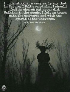 Alice Walker quote: I understood at a very early age that in Nature, I felt everything I should feel in church but never did. Walking in the woods, I felt in touch with the universe and with the spirit of the universe. I have felt both 🤗😊👍💙 Citation Nature, Great Quotes, Inspirational Quotes, Witch Quotes, Pagan Quotes, Wisdom Quotes, Walk In The Woods, In The Woods Quotes, Nature Quotes