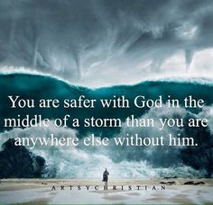 You are safer with God in the middle of a storm that you are anywhere else without Him.
