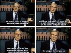"I love Mr. Rogers - ""I like you just the way you are."""