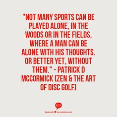 """Not many sports can be played alone, in the woods or in the fields, where a man can be alone with his thoughts. Or better yet, without them."" - Patrick D McCormick [Zen & The Art Of Disc Golf]"