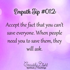 Empath Tip #012: Accept the fact that you can't save everyone. When people need you to save them, they will ask. ~ CassidyDiehl