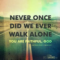 Alone never once did you leave us on our own you are faithful god