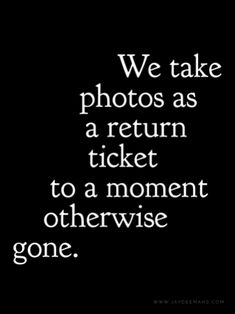We take photos as a return ticket to a moment otherwise gone. Go For It Quotes, Time Quotes, Be Yourself Quotes, Quotes To Live By, Love Is Quotes, Awesome Quotes, Favorite Quotes, Best Quotes, Best Moments Quotes