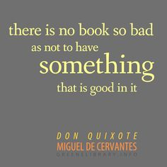 """""""there is no book so bad as not to have something that is good in it"""" —Don Quixote, by Miguel de Cervantes"""