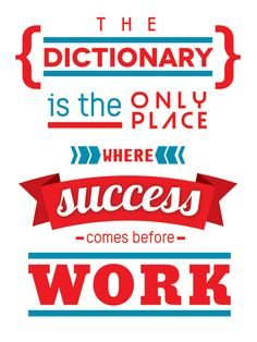 The dictionary is the only place where success comes before work. thedailyquotes.com