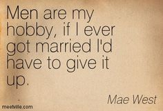 Mae West: Men are my hobby, if I ever got married I'd have to give it up. men, marriage. Meetville Quotes