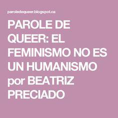 PAROLE DE QUEER: EL FEMINISMO NO ES UN HUMANISMO por BEATRIZ PRECIADO