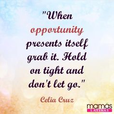 Don't let a opportunity slip past you. This is a quote from Celia