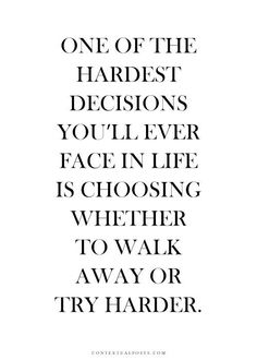 Really tough, especially if the relationship has lasted for so many years. Do you want to just give up like that without trying? But what if it doesn't work out at all? Dilemma. // hardest decision //walk away or try harder