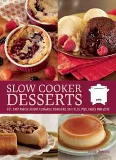 Slow Cooker Desserts: Hot, Easy and Delicious Custards, Cobblers, Souffles, Pies, Cakes and More