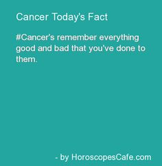 Cancer's remember everything good and bad that you've done to them.