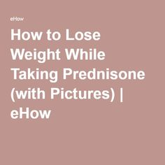 How to Lose Weight While Taking Prednisone (with Pictures) | eHow