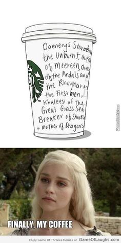 "Khaleesi's coffee. ""omg Jorah, what took you so long? I sent you for a latte an hour ago."" ""Sorry Khaleesi, I had to make sure they got your name right!"""