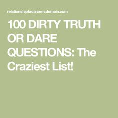 100 DIRTY TRUTH OR DARE QUESTIONS: The Craziest List!