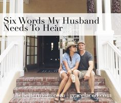 What does your husband need to hear from you? These six words wrap up love,intentionality and heart. Start saying them today!