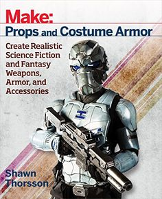 Make: Props and Costume Armor: Create Realistic Science F...