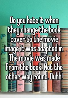 """Do you hate it when they change the book cover to the movie image it was adapted in. The movie was made from the book. Not the other way round. Duhh!"""