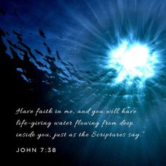 """Have faith in me & you will have life giving water flowing from deep inside you, just as the Scriptures say."" (Jesus). John 7:38"