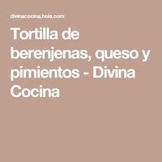 Tortilla de berenjenas, queso y pimientos - Divina Cocina