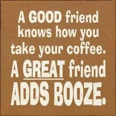 A Good friend knows how you take your coffee. A GREAT friend ADDS BOOZE.