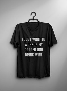 I just want to work in my garden and drink wine tshirt tumblr • Sweatshirt • Clothes Casual Outift for • teens • sarcasm • movies • girls • women • summer • fall • spring • winter • outfit ideas • hipster • dates • school • parties • funny • humor • Tumblr Teen Fashion Graphic Tee Shirt