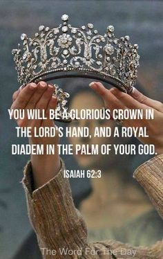 """""""You will be a glorious crown in the LORD's hand, and a royal diadem in the palm of your God."""" Isaiah 62:3 The one true God has decided to rejoice over you, to call you beautiful, loving names, and to treat you like a jewel. He says that you are His delight, and He brags about you to the world."""