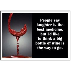People say laughter is the best medicine, but I'd like to think a big bottle of wine is the way to go.