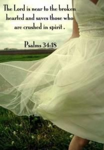 The Lord is near to the broken hearted and saves those who are crushed in spirit. ~ Psalms 34:18