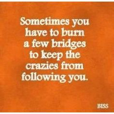 Just saying! Sometimes you have to burn a few bridges...