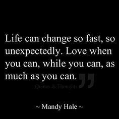 Life can change so fast, so unexpectedly. Love when you can, while you can, as much as you can.