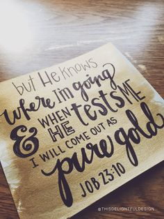 """but He knows where I'm going & when He tests me I will come out as pure gold   Job 23:10   bible verse scripture   typography   hand lettering   home decor   custom modern calligraphy    This Delightful Design by Katie Clark   <a href=""""http://katieclarkk.com"""" rel=""""nofollow"""" target=""""_blank"""">katieclarkk.com</a>"""