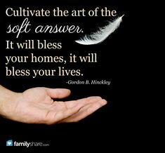 Cultivate the art of the soft answer. It will bless your homes, it will bless your lives. -Gordon B. Hinckley