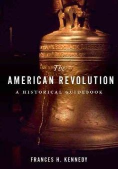 The American Revolution: A Historical Guidebook by Frances H. Kennedy - Presents, in chronological order, a guide to nearly 150 of the most significant battles and historic sites of the Revolutionary War, and draws on excerpts and essays from noted scholars to illuminate major figures and events.
