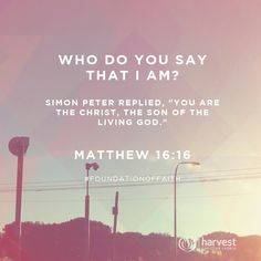 """WHO DO YOU SAY THAT I AM? Simon Peter replied, """"You are the Christ, the Son of the living God."""" Matthew 16:16 #FoundationOfFaith"""