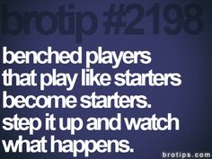 benched players that play like starters become starters. step it up and watch what happens.