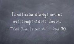 Fanaticism always means overcompensated doubt. C.G. Jung ~Carl Jung, Letters Vol. II, Page 30.
