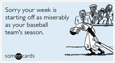 Sorry your week is starting off as miserably as your baseball team's season.
