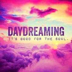 Daydreaming is good for the soul.