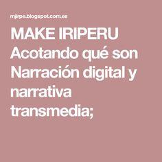MAKE IRIPERU Acotando qué son Narración digital y narrativa transmedia;