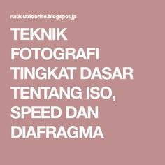 TEKNIK FOTOGRAFI TINGKAT DASAR TENTANG ISO, SPEED DAN DIAFRAGMA