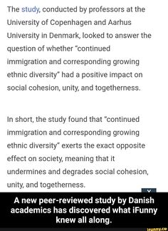 "The study, conducted by professors at the University of Copenhagen and Aarhus University in Denmark, looked to answer the question of whether ""continued immigration and corresponding growing ethnic diversity"" had a positive impact on social cohesion, unity, and togetherness. In s... #school #memes #the #study #conducted #professors #university #copenhagen #aarhus #looked #answer #question #continued #corresponding #growing #ethnic #diversity #positive #impact #social #cohesion #unity #meme Funny School Memes, School Humor, Ethnic Diversity, Aarhus, Popular Memes, Copenhagen, Professor, Denmark, Unity"