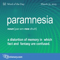 Dictionary.com's Word of the Day - paramnesia - <em>Psychiatry</em>. a distortion of memory in which fact and fantasyare confused.,the inability to recall the correct meaning of a word.