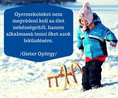 Idézet: Gyermekeinket nem megvédeni kell az élet nehézségeitől, hanem alkalmassá tenni őket azok leküzdésére. Gieter György