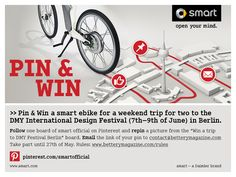 "Follow one board of smart official on Pinterest and repin a picture from the ""Win a trip to DMY Festival Berlin"" board. Email the link of your pin to contact@betterymagazine.com Take part until 27th of May. Rules: www.betterymagazine.com/rules"